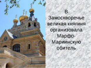 В Замоскворечье великая княгиня организовала Марфо-Мариинскую обитель