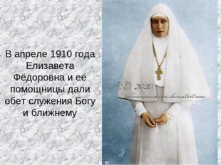 В апреле 1910 года Елизавета Фёдоровна и её помощницы дали обет служения Богу