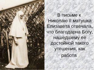 В письме к Николаю II матушка Елизавета отвечала, что благодарна Богу, нашедш