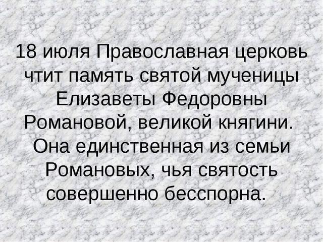 18 июля Православная церковь чтит память святой мученицы Елизаветы Федоровны...