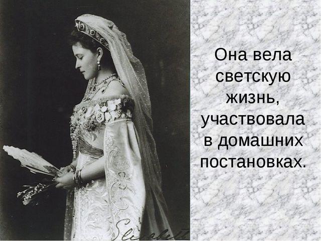 Она вела светскую жизнь, участвовала в домашних постановках.