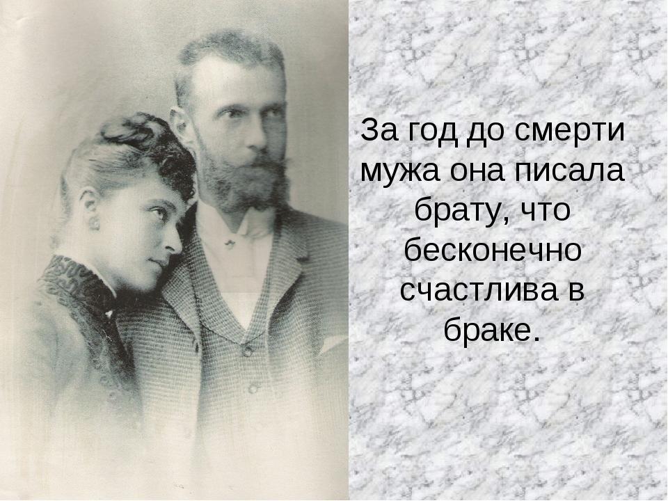 За год до смерти мужа она писала брату, что бесконечно счастлива в браке.
