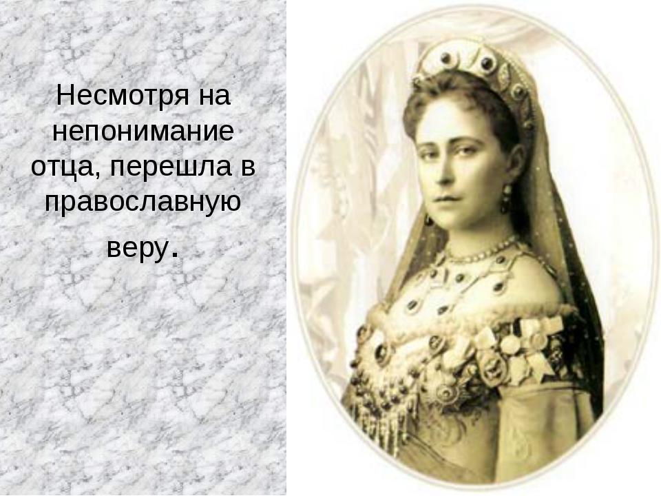 Несмотря на непонимание отца, перешла в православную веру.