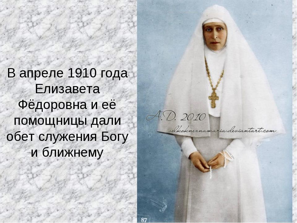В апреле 1910 года Елизавета Фёдоровна и её помощницы дали обет служения Богу...