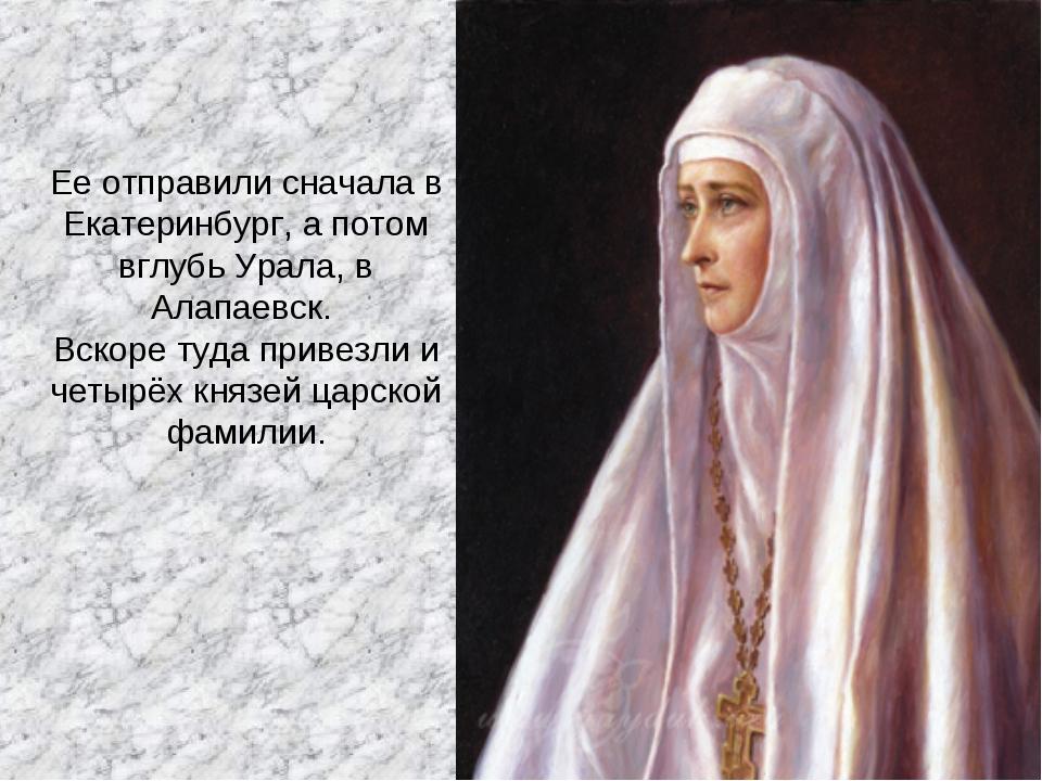 Ее отправили сначала в Екатеринбург, а потом вглубь Урала, в Алапаевск. Вскор...