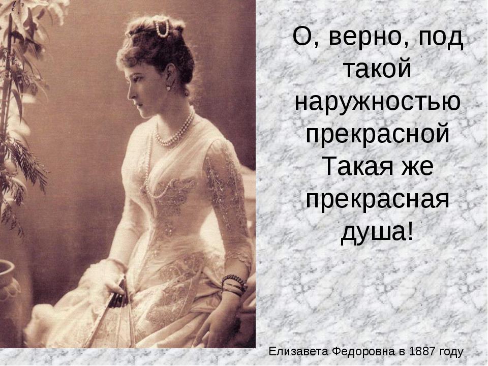 О, верно, под такой наружностью прекрасной Такая же прекрасная душа! Елизавет...
