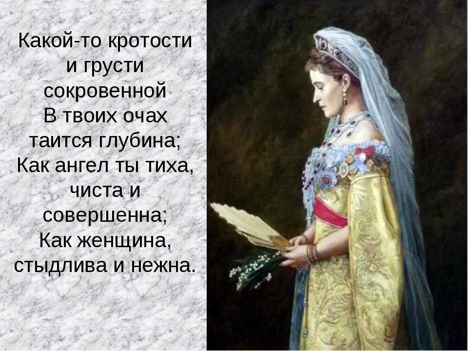 Какой-то кротости и грусти сокровенной В твоих очах таится глубина; Как ангел...