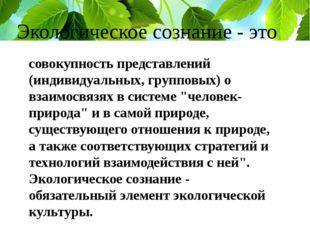 Экологическое сознание - это совокупность представлений (индивидуальных, груп