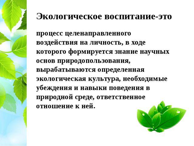 Экологическое воспитание-это процесс целенаправленного воздействия на личност...