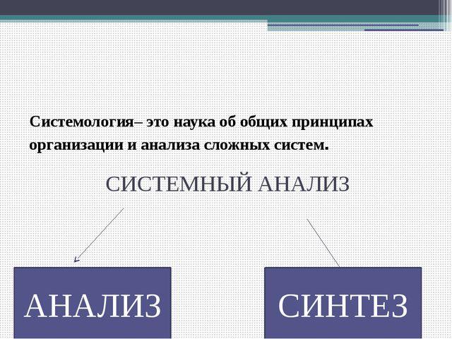 Системология– это наука об общих принципах организации и анализа сложных сист...
