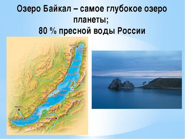 Озеро Байкал – самое глубокое озеро планеты; 80 % пресной воды России