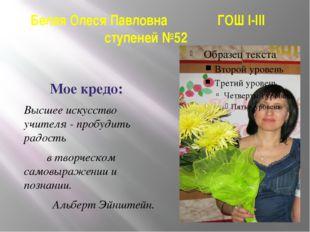 Белая Олеся Павловна ГОШ I-III ступеней №52 Мое кредо: Высшее искусство учите