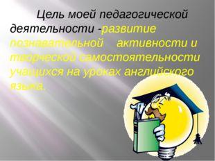 Цель моей педагогической деятельности -развитие познавательной активности и