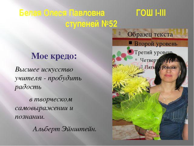 Белая Олеся Павловна ГОШ I-III ступеней №52 Мое кредо: Высшее искусство учите...