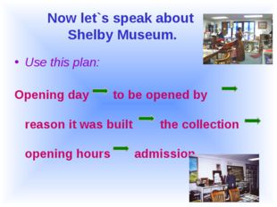 Now let`s speak about Shelby Museum. Use this plan: Opening day to be opened