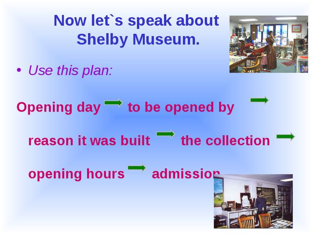 Now let`s speak about Shelby Museum. Use this plan: Opening day to be opened...