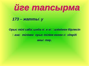 173 – жаттығу Орыс тілі сабағында пән мұғалімімен бірлесіп қазақ тілінен орыс