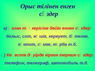 а) Қазан төңкерісіне дейін енген сөздер: болыс, сот, жәшік, кереует, бөтелке,