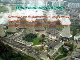 Производство энергии Основными источниками загрязнения окружающей среды в эне