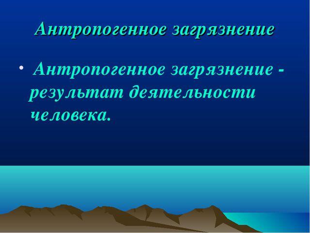 Антропогенное загрязнение Антропогенное загрязнение - результат деятельности...
