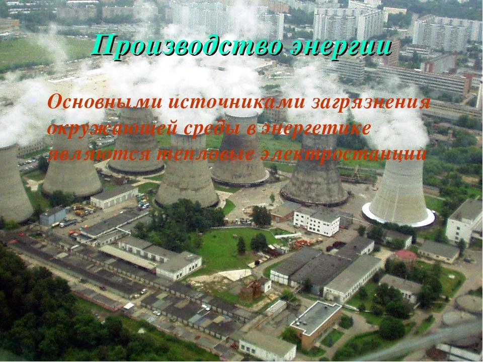 Производство энергии Основными источниками загрязнения окружающей среды в эне...