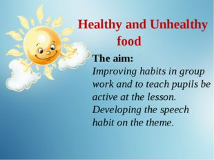 Healthy and Unhealthy food The aim: Improving habits in group work and to te