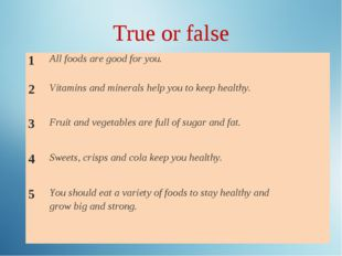True or false 1	All foods are good for you.	 2	Vitamins and minerals help you