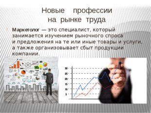 Новые профессии на рынке труда Маркетолог— это специалист, который занимаетс