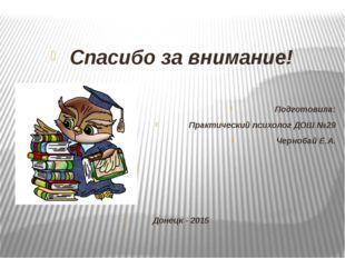 Спасибо за внимание! Подготовила: Практический психолог ДОШ №29 Чернобай Е.А