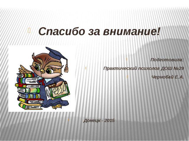 Спасибо за внимание! Подготовила: Практический психолог ДОШ №29 Чернобай Е.А...