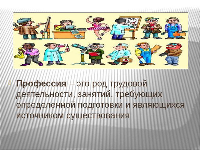 Профессия – это род трудовой деятельности, занятий, требующих определенной п...