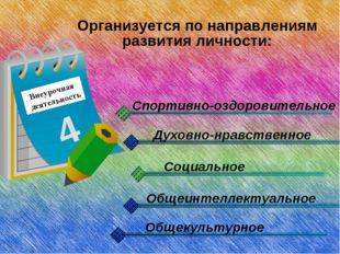 Внеурочная деятельность 4 Организуется по направлениям развития личности: Спо