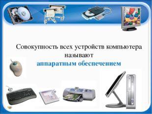 Совокупность всех устройств компьютера называют аппаратным обеспечением
