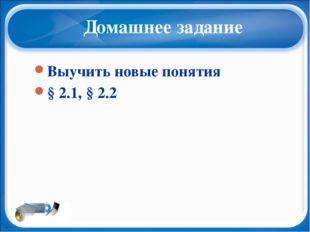 Домашнее задание Выучить новые понятия § 2.1, § 2.2