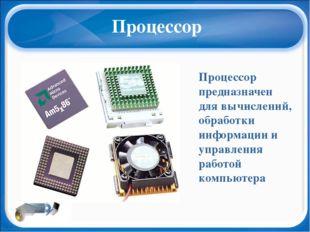 Процессор Процессор предназначен для вычислений, обработки информации и управ