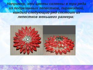 Например, эти цветы склеены в три ряда из подрезанных лепестков, пирамидкой,