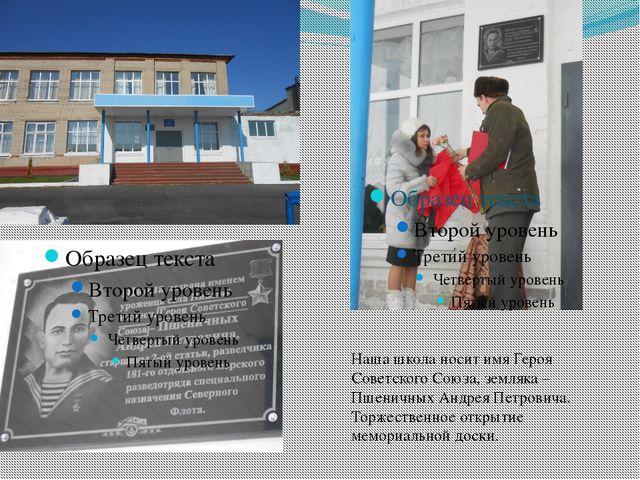 Наша школа носит имя Героя Советского Союза, земляка – Пшеничных Андрея Петр...