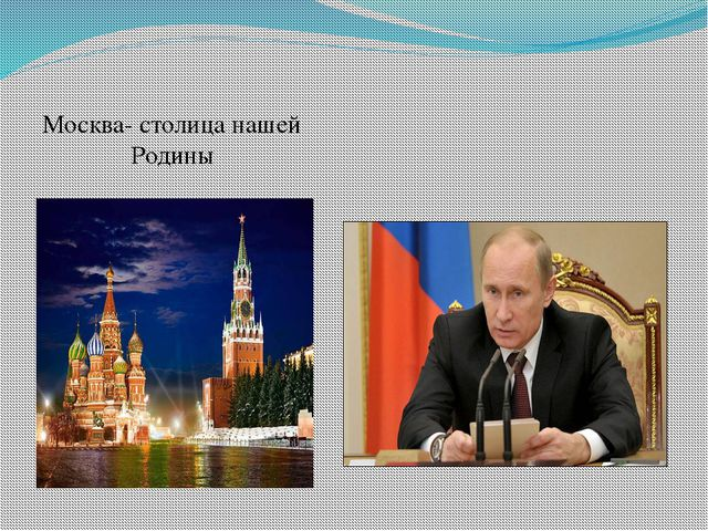 Москва- столица нашей Родины Путин Владимир Владимирович-президент РФ