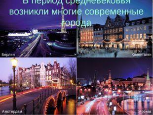 В период средневековья возникли многие современные города