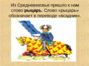 Из Средневековья пришло к нам слово рыцарь. Слово «рыцарь» обозначает в перев