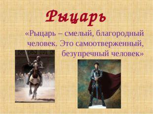 Рыцарь «Рыцарь – смелый, благородный человек. Это самоотверженный, безупречны