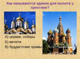 Как называются здания для молитв у христиан? А) церкви, соборы Б) мечети В) б