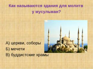 Как называются здания для молитв у мусульман? А) церкви, соборы Б) мечети В)