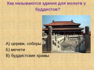 Как называются здания для молитв у буддистов? А) церкви, соборы Б) мечети В)