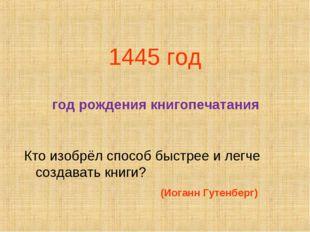 1445 год год рождения книгопечатания Кто изобрёл способ быстрее и легче созда