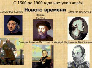 С 1500 до 1900 года наступил черёд Христофор Колумб Фернан Магелан Лазарев Ми