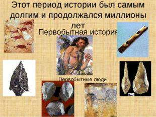 Этот период истории был самым долгим и продолжался миллионы лет Первобытная и