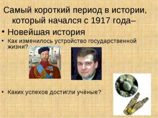 Самый короткий период в истории, который начался с 1917 года– Новейшая истори