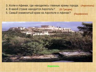 3. Холм в Афинах, где находились главные храмы города. 4. В какой стране нахо