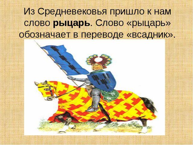 Из Средневековья пришло к нам слово рыцарь. Слово «рыцарь» обозначает в перев...
